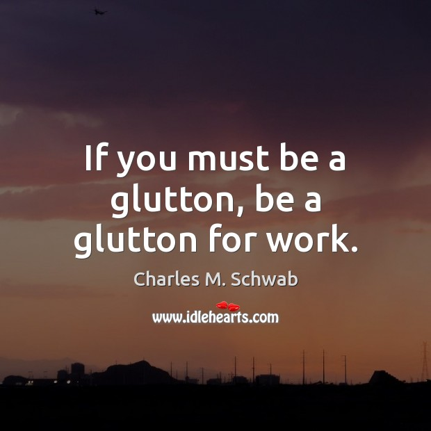 If you must be a glutton, be a glutton for work. Charles M. Schwab Picture Quote