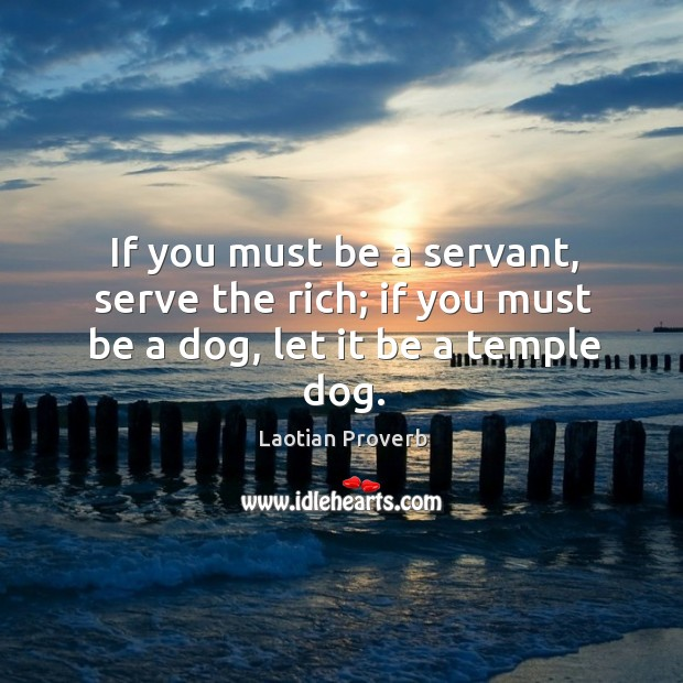 If you must be a servant, serve the rich; if you must be a dog, let it be a temple dog. Laotian Proverbs Image