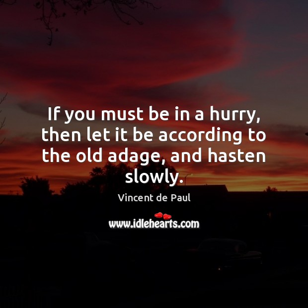 If you must be in a hurry, then let it be according to the old adage, and hasten slowly. Vincent de Paul Picture Quote