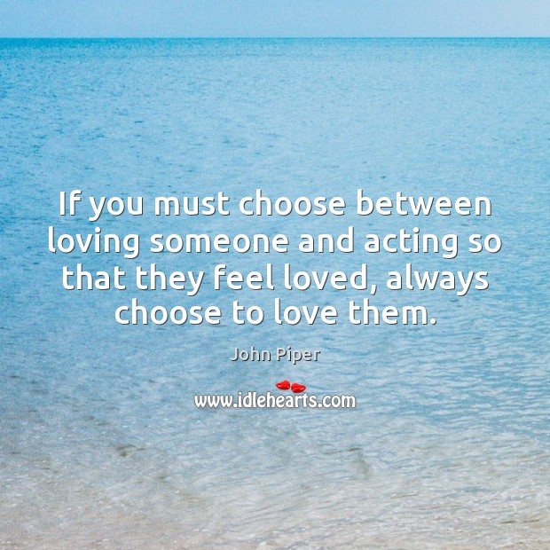 If you must choose between loving someone and acting so that they John Piper Picture Quote