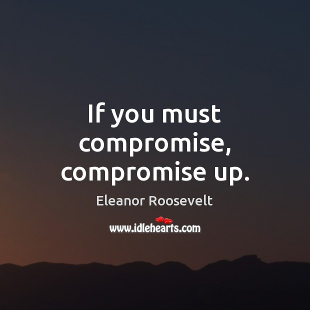 If you must compromise, compromise up. Image