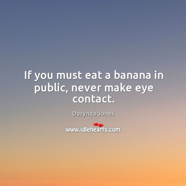 If you must eat a banana in public, never make eye contact. Image