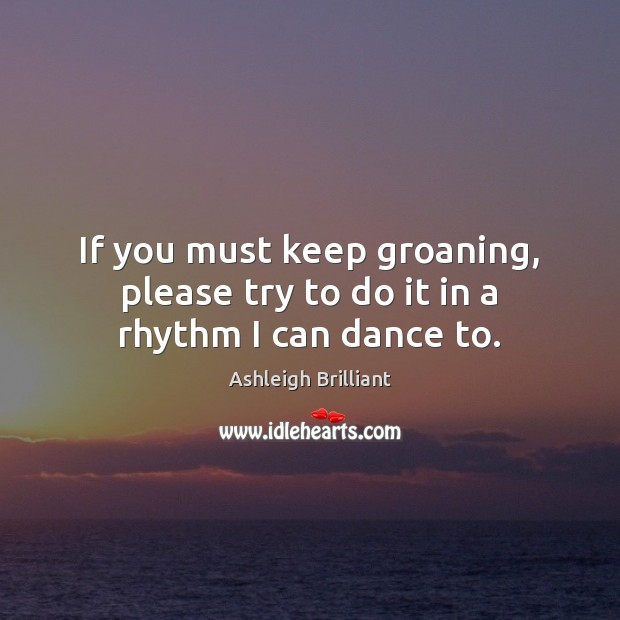 If you must keep groaning, please try to do it in a rhythm I can dance to. Image