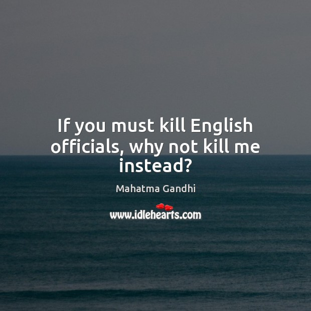 If you must kill English officials, why not kill me instead? Image