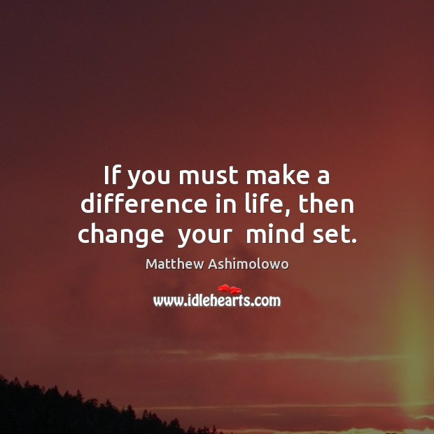 If you must make a difference in life, then change  your  mind set. Image