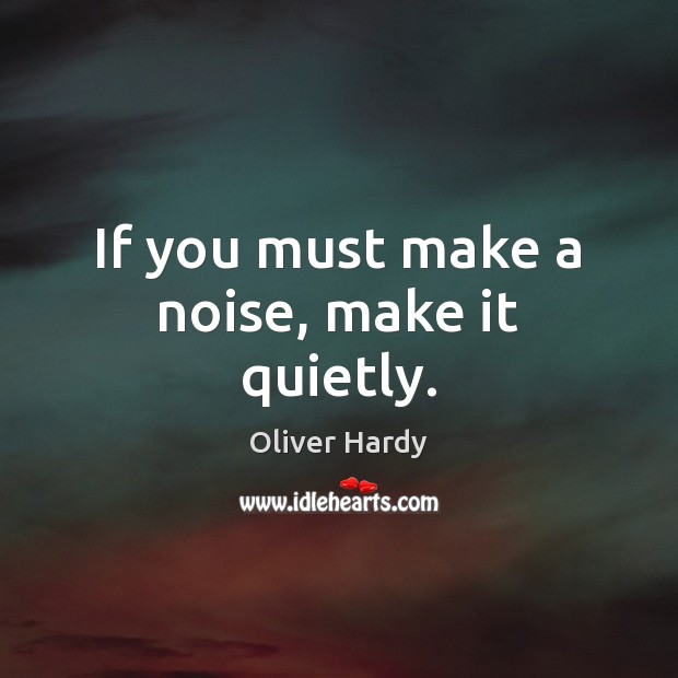 If you must make a noise, make it quietly. Image