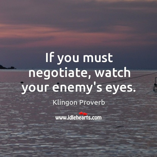 If you must negotiate, watch your enemy's eyes. Klingon Proverbs Image