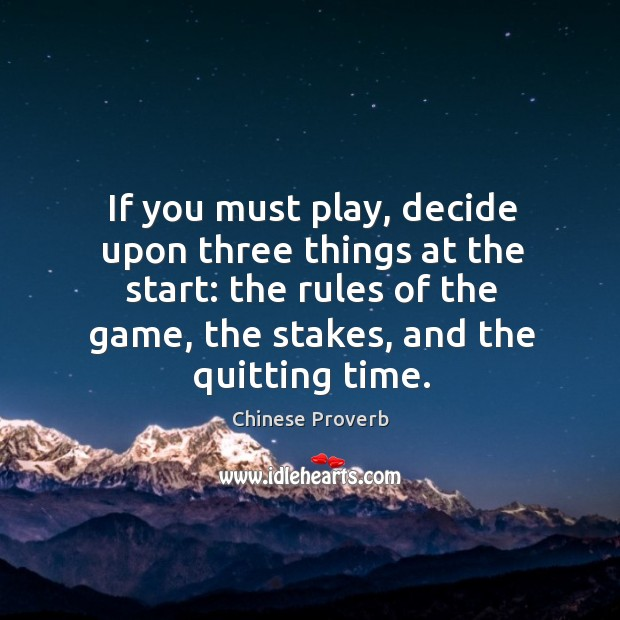 If you must play, decide upon three things at the start: the rules of the game, the stakes, and the quitting time. Chinese Proverbs Image