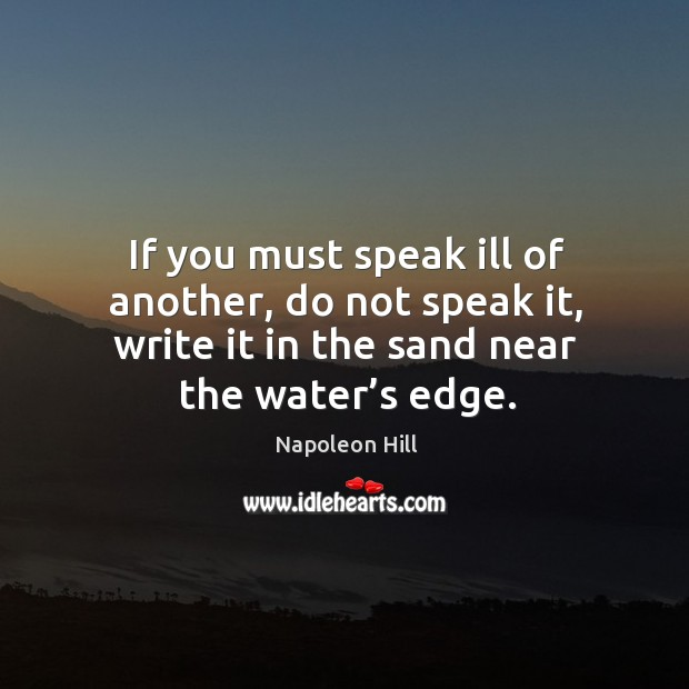 If you must speak ill of another, do not speak it, write it in the sand near the water's edge. Image