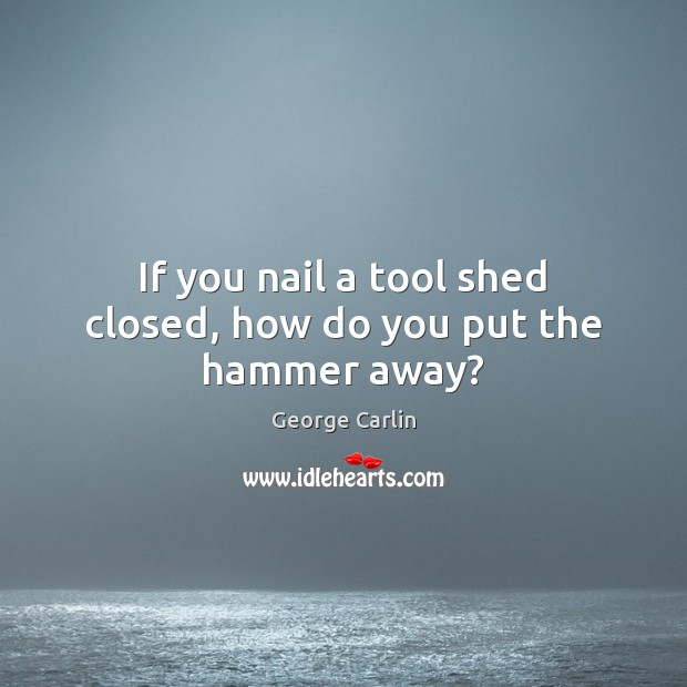 If you nail a tool shed closed, how do you put the hammer away? Image