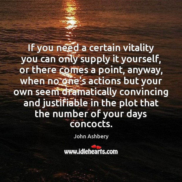 If you need a certain vitality you can only supply it yourself, John Ashbery Picture Quote