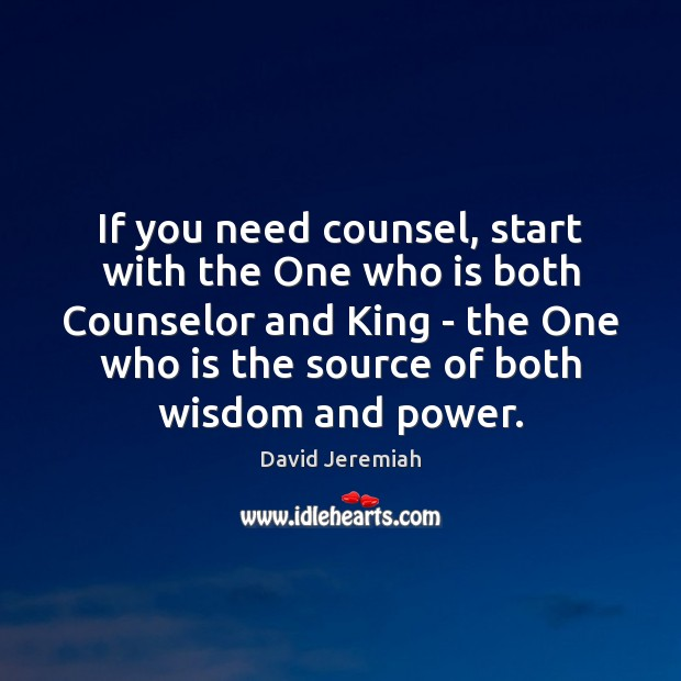If you need counsel, start with the One who is both Counselor David Jeremiah Picture Quote
