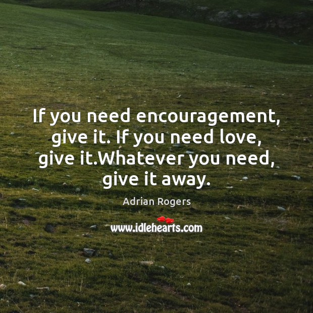If you need encouragement, give it. If you need love, give it. Adrian Rogers Picture Quote