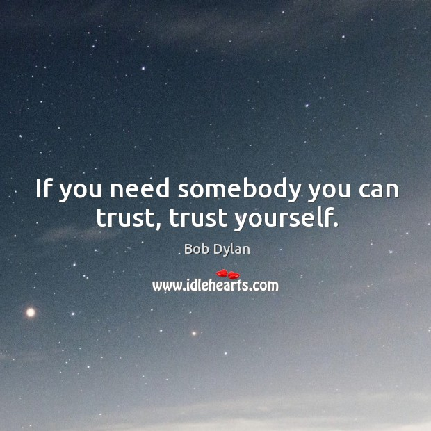 If you need somebody you can trust, trust yourself. Bob Dylan Picture Quote