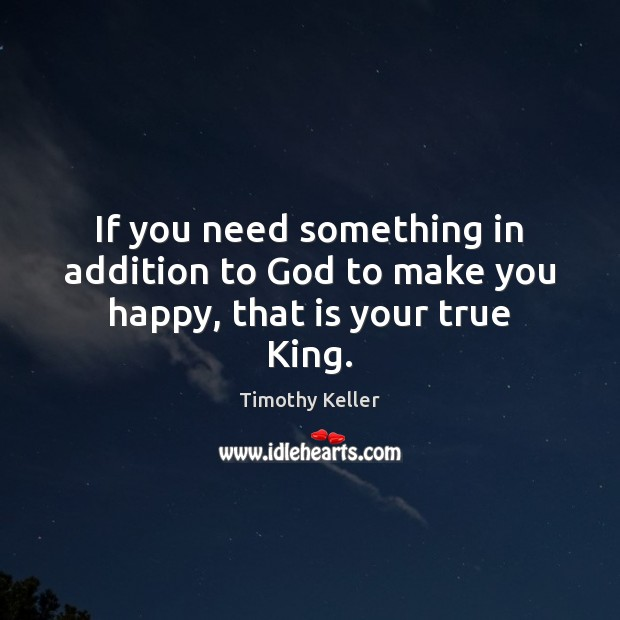 Image, If you need something in addition to God to make you happy, that is your true King.