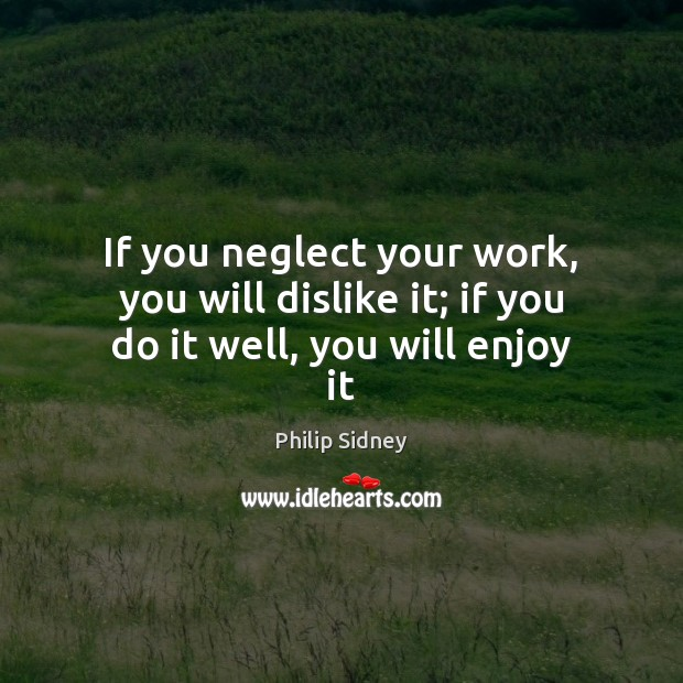 If you neglect your work, you will dislike it; if you do it well, you will enjoy it Philip Sidney Picture Quote