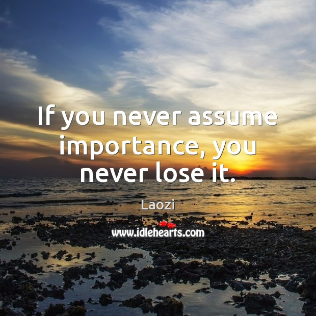 Image, If you never assume importance, you never lose it.