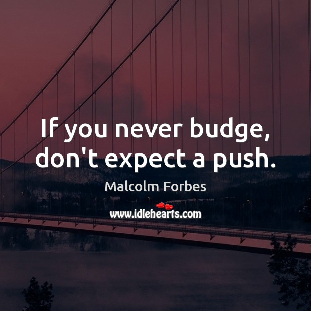 If you never budge, don't expect a push. Malcolm Forbes Picture Quote