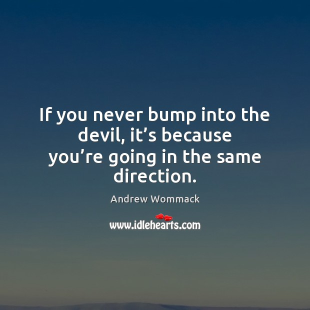 Image, If you never bump into the devil, it's because you're going in the same direction.