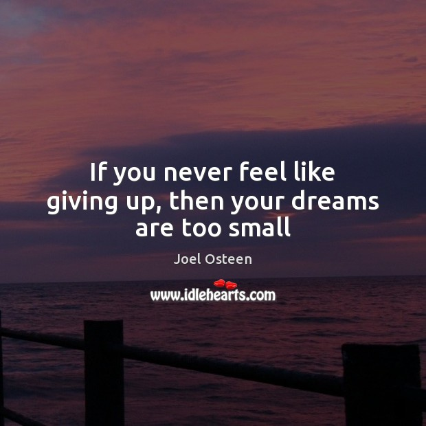 Image, If you never feel like giving up, then your dreams are too small
