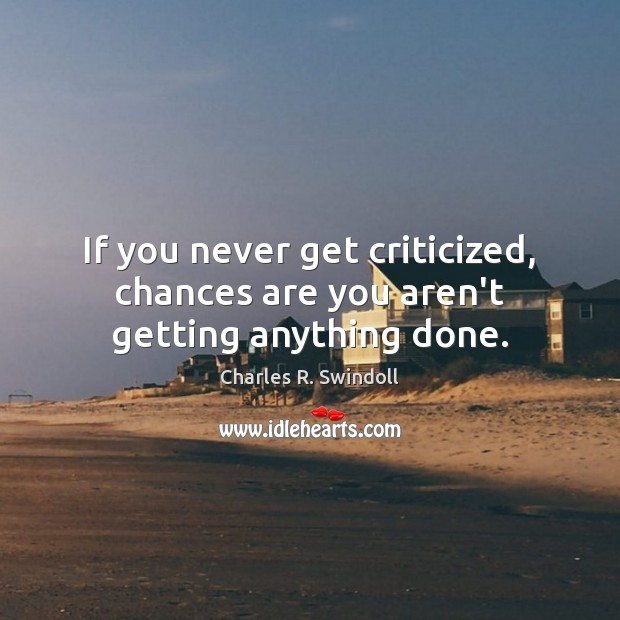 If you never get criticized, chances are you aren't getting anything done. Image
