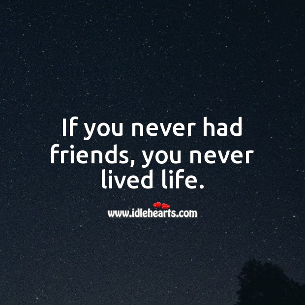 If you never had friends, you never lived life. Friendship Quotes Image