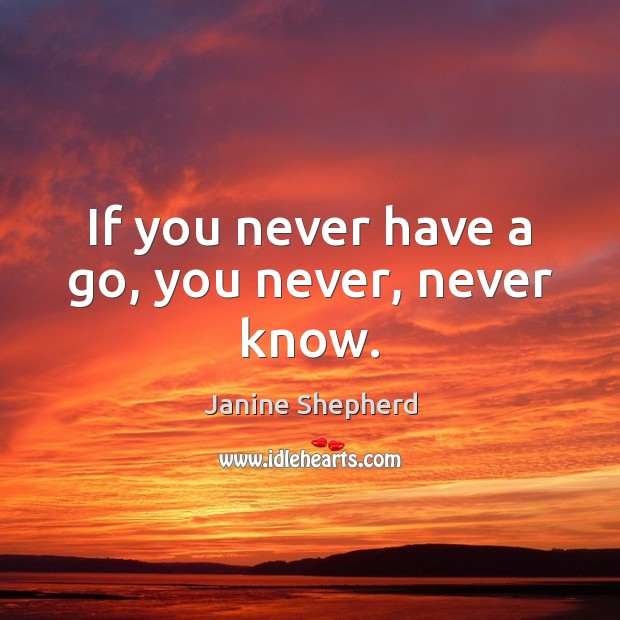 If you never have a go, you never, never know. Image