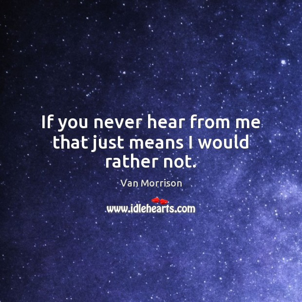 If you never hear from me that just means I would rather not. Van Morrison Picture Quote