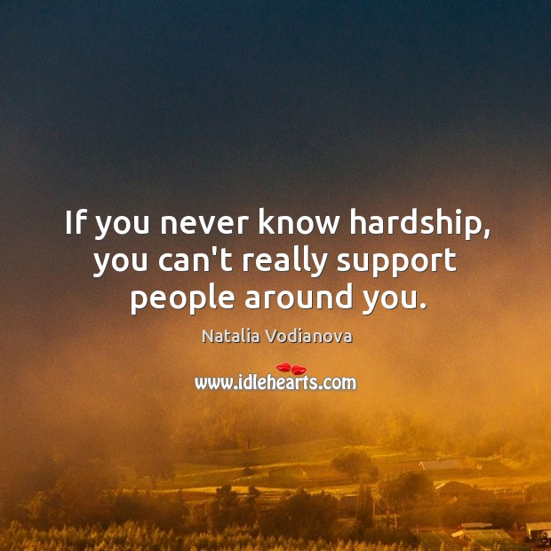 If you never know hardship, you can't really support people around you. Image