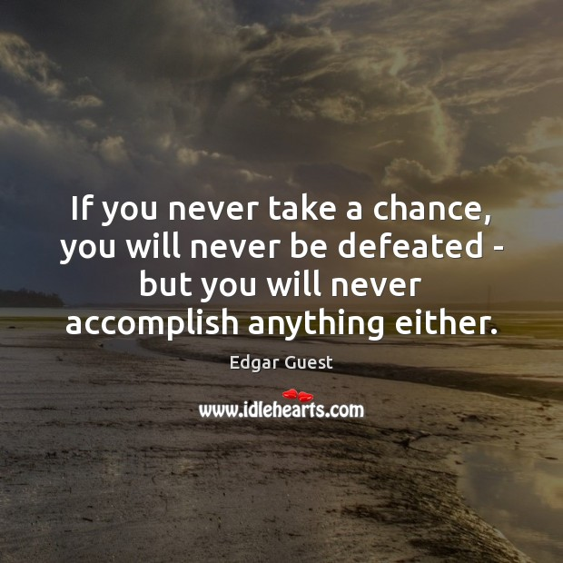 If you never take a chance, you will never be defeated – Edgar Guest Picture Quote