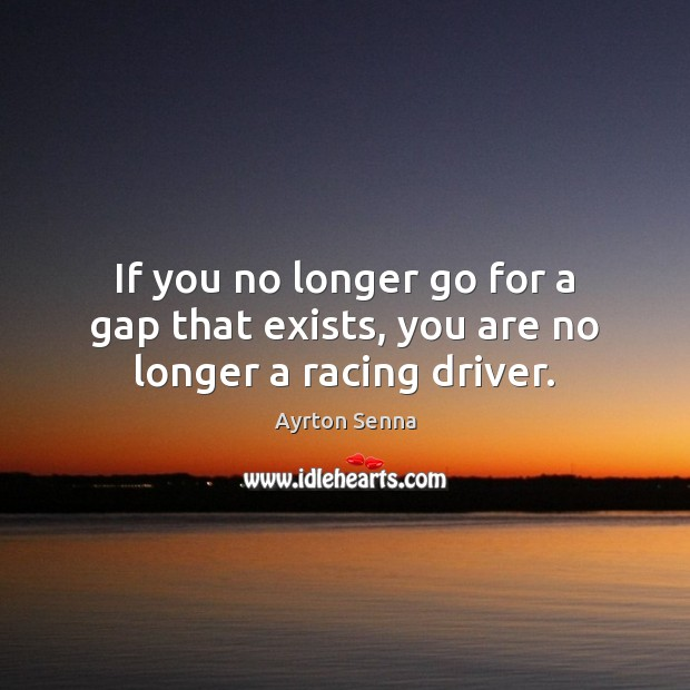 If you no longer go for a gap that exists, you are no longer a racing driver. Ayrton Senna Picture Quote