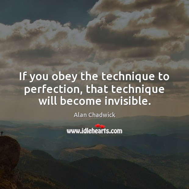 If you obey the technique to perfection, that technique will become invisible. Alan Chadwick Picture Quote