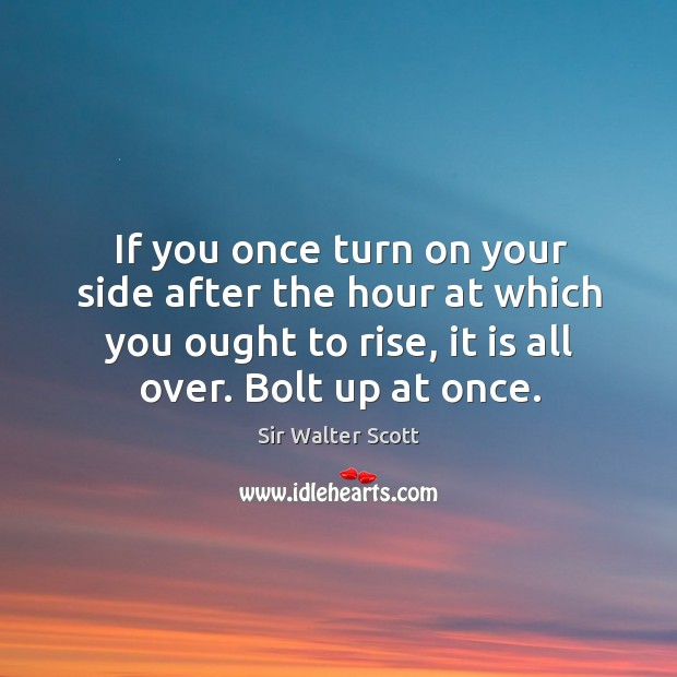 If you once turn on your side after the hour at which you ought to rise, it is all over. Bolt up at once. Image