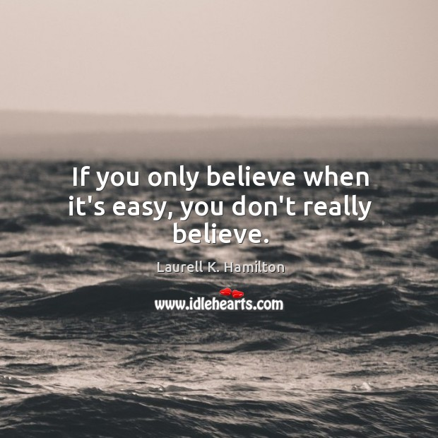 Image, If you only believe when it's easy, you don't really believe.
