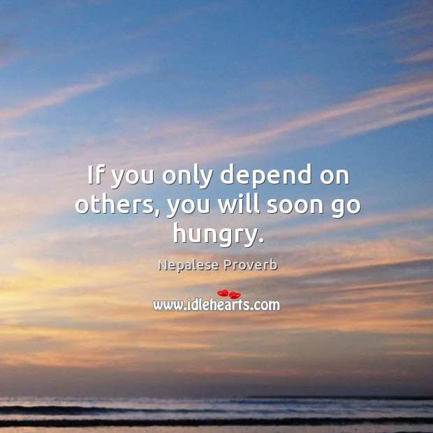 Image, If you only depend on others, you will soon go hungry.