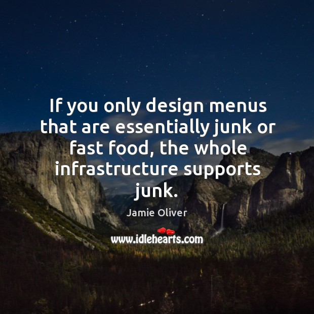 If you only design menus that are essentially junk or fast food, the whole infrastructure supports junk. Jamie Oliver Picture Quote