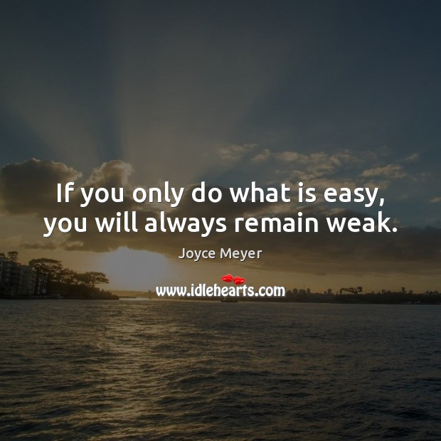 If you only do what is easy, you will always remain weak. Joyce Meyer Picture Quote