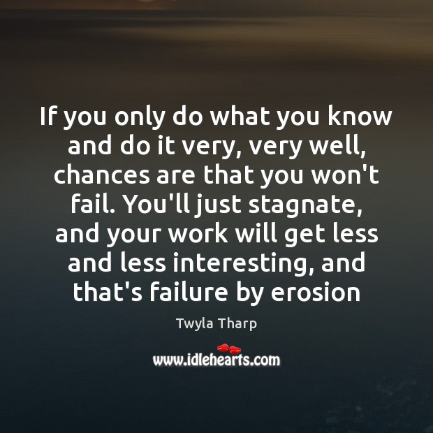If you only do what you know and do it very, very Twyla Tharp Picture Quote
