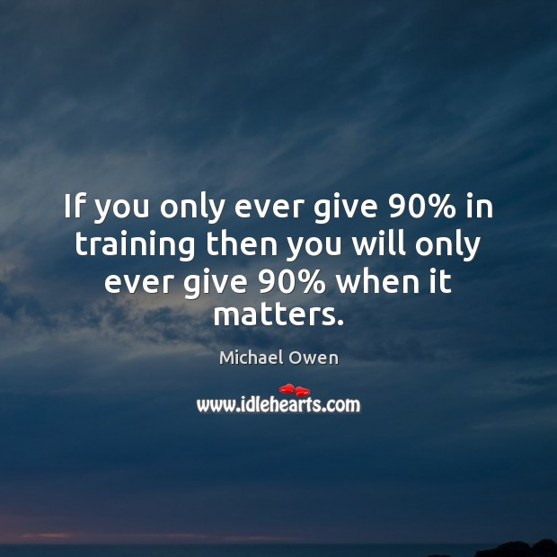 Image, If you only ever give 90% in training then you will only ever give 90% when it matters.