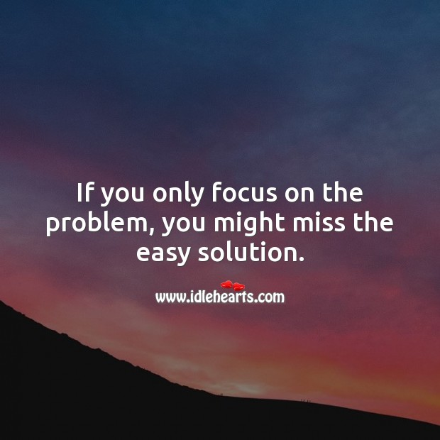 Image, If you only focus on the problem, you might miss the easy solution.