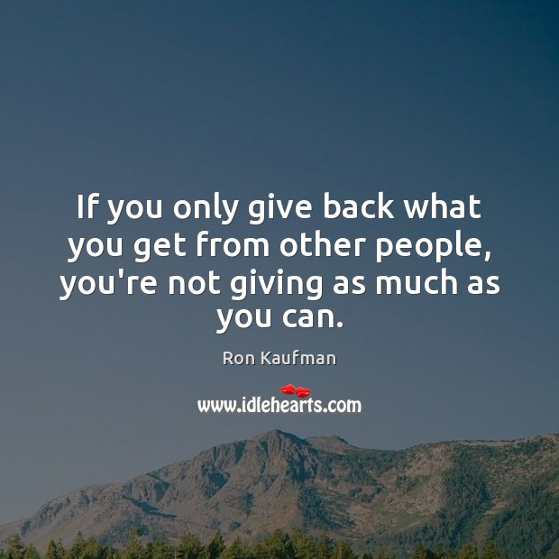 If you only give back what you get from other people, you're Ron Kaufman Picture Quote