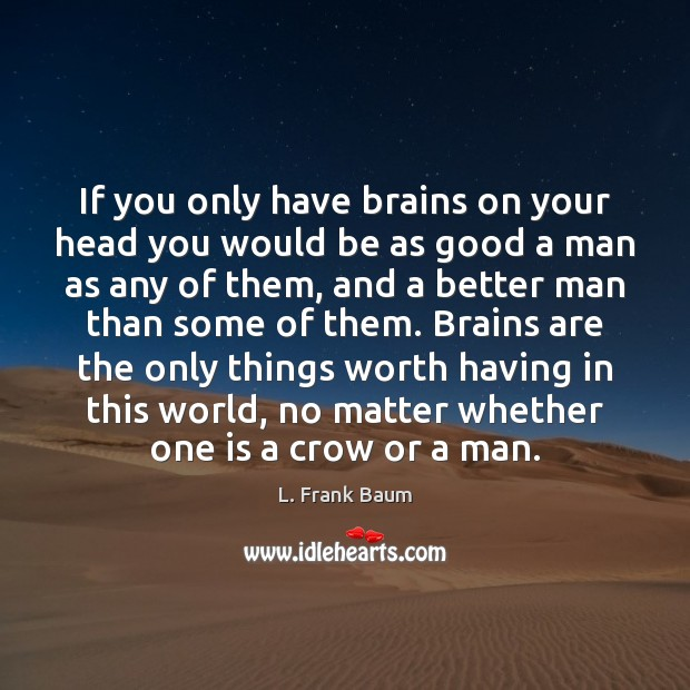 If you only have brains on your head you would be as L. Frank Baum Picture Quote
