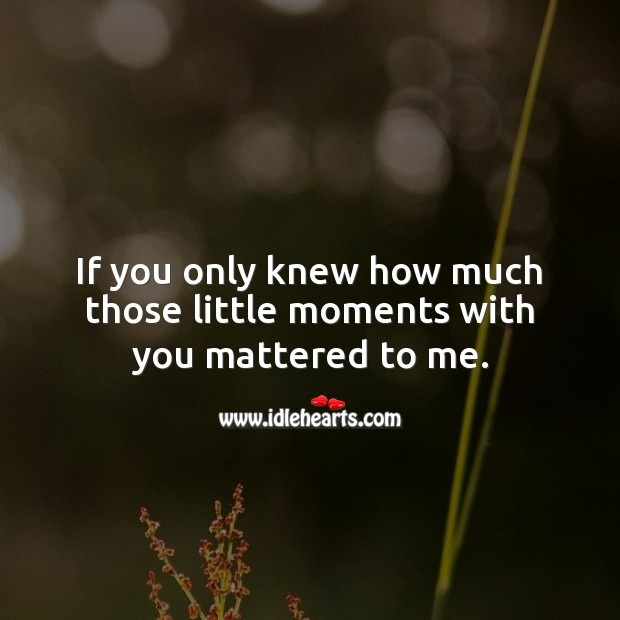 Image, If you only knew how much those little moments with you mattered to me.