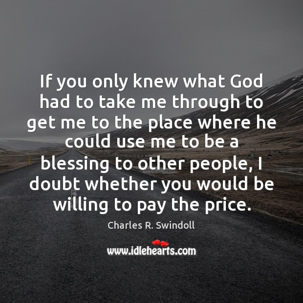 If you only knew what God had to take me through to Charles R. Swindoll Picture Quote