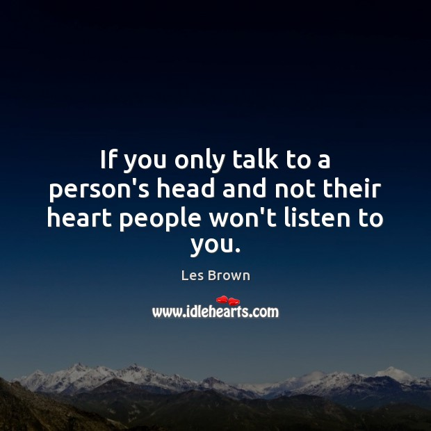 If you only talk to a person's head and not their heart people won't listen to you. Image
