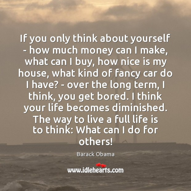 If you only think about yourself – how much money can I Barack Obama Picture Quote
