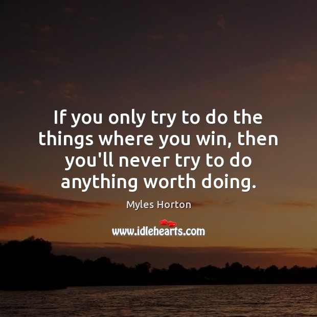 If you only try to do the things where you win, then Myles Horton Picture Quote