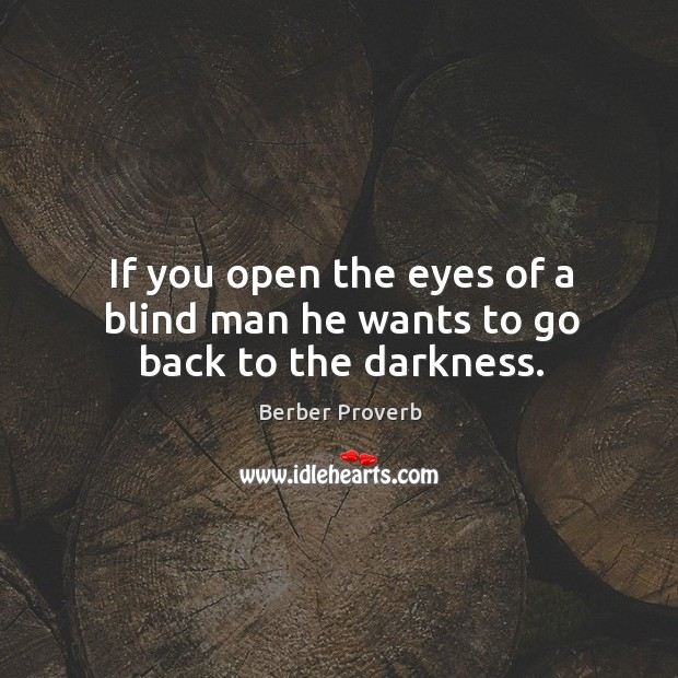 If you open the eyes of a blind man he wants to go back to the darkness. Berber Proverbs Image