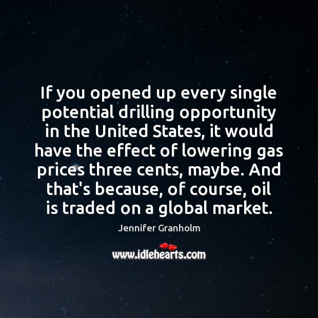 If you opened up every single potential drilling opportunity in the United Jennifer Granholm Picture Quote