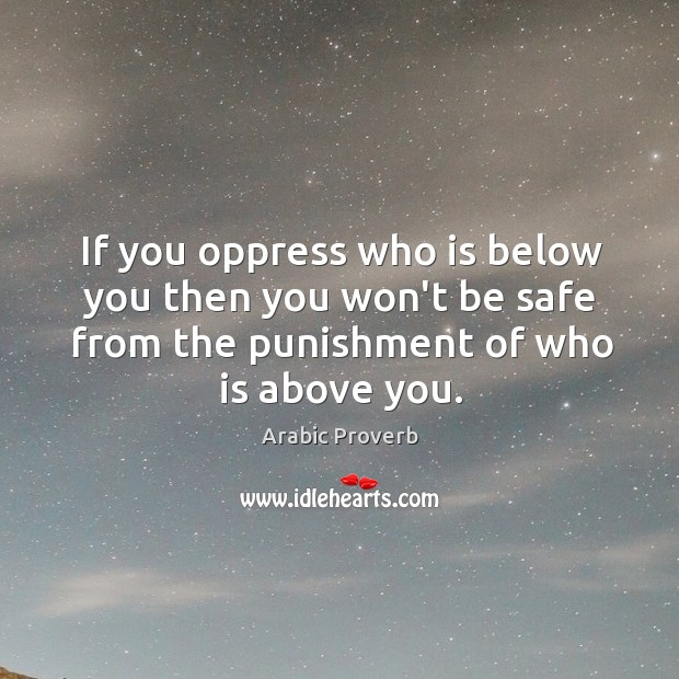 If you oppress who is below you then you won't be safe from the punishment of who is above you. Arabic Proverbs Image